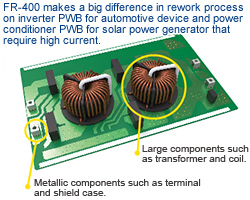 FR-400 makes a big difference in rework process on inverter PWB for automotive device and power conditioner PWB for solar power generator that require high current.